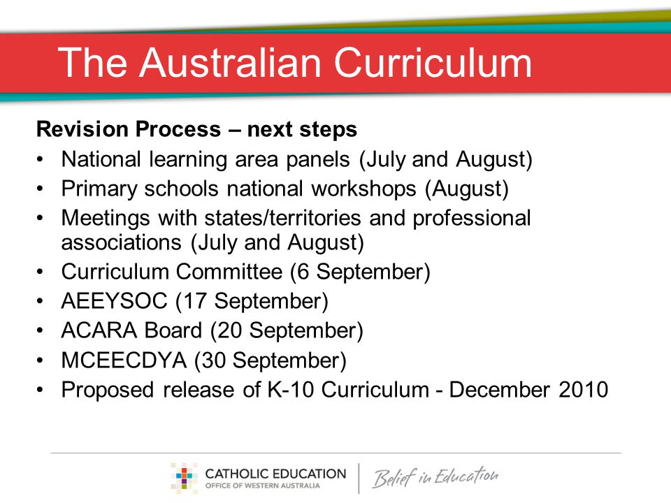The Australian Curriculum Revision Process – next steps National learning area panels (July and August) Primary schools national workshops (August) Meetings with states/territories and professional associations (July and August) Curriculum Committee (6 September) AEEYSOC (17 September) ACARA Board (20 September) MCEECDYA (30 September) Proposed release of K-10 Curriculum - December 2010