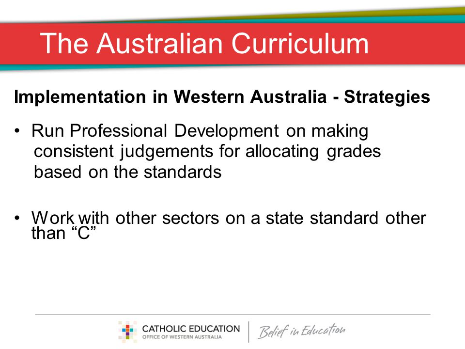 The Australian Curriculum Implementation in Western Australia - Strategies Run Professional Development on making consistent judgements for allocating grades based on the standards Work with other sectors on a state standard other than C