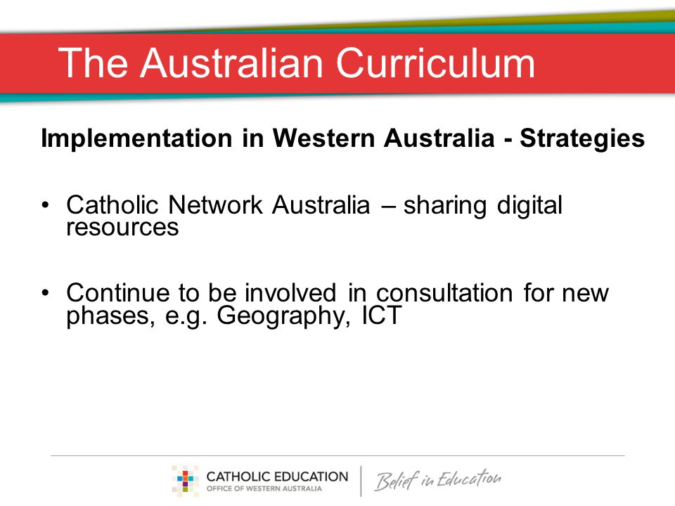 The Australian Curriculum Implementation in Western Australia - Strategies Catholic Network Australia – sharing digital resources Continue to be involved in consultation for new phases, e.g.