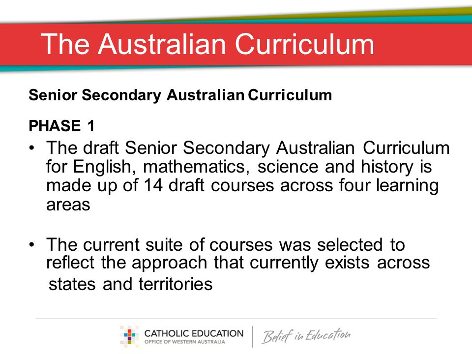 The Australian Curriculum Senior Secondary Australian Curriculum PHASE 1 The draft Senior Secondary Australian Curriculum for English, mathematics, science and history is made up of 14 draft courses across four learning areas The current suite of courses was selected to reflect the approach that currently exists across states and territories