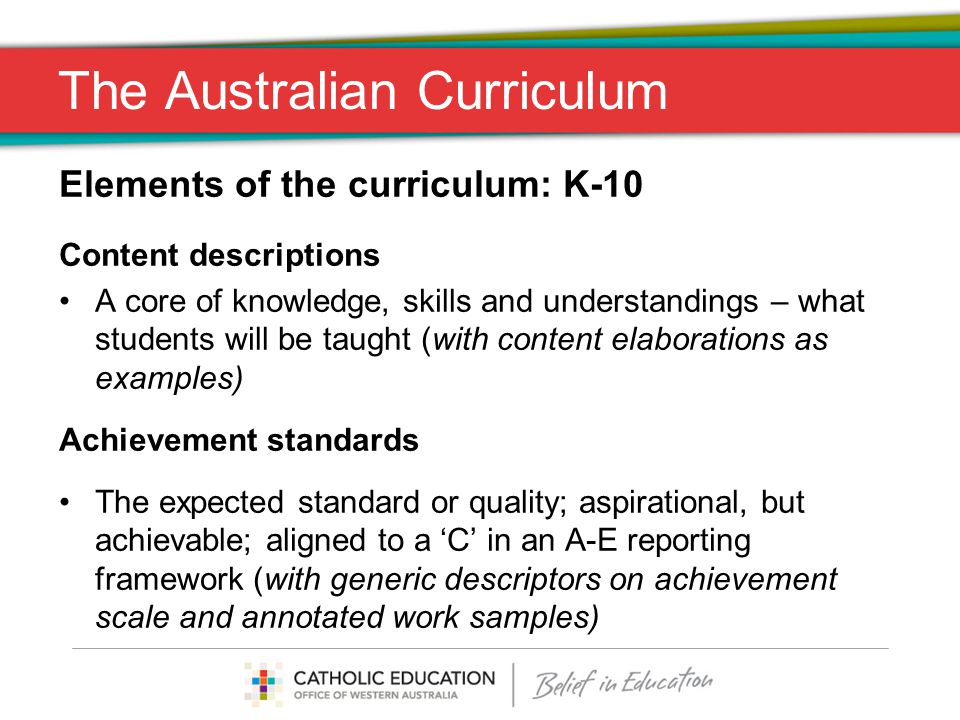 The Australian Curriculum Elements of the curriculum: K-10 Content descriptions A core of knowledge, skills and understandings – what students will be taught (with content elaborations as examples) Achievement standards The expected standard or quality; aspirational, but achievable; aligned to a 'C' in an A-E reporting framework (with generic descriptors on achievement scale and annotated work samples)