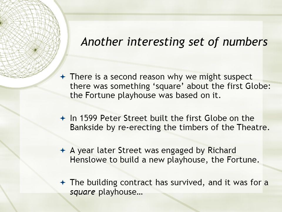  There is a second reason why we might suspect there was something 'square' about the first Globe: the Fortune playhouse was based on it.  In 1599 P