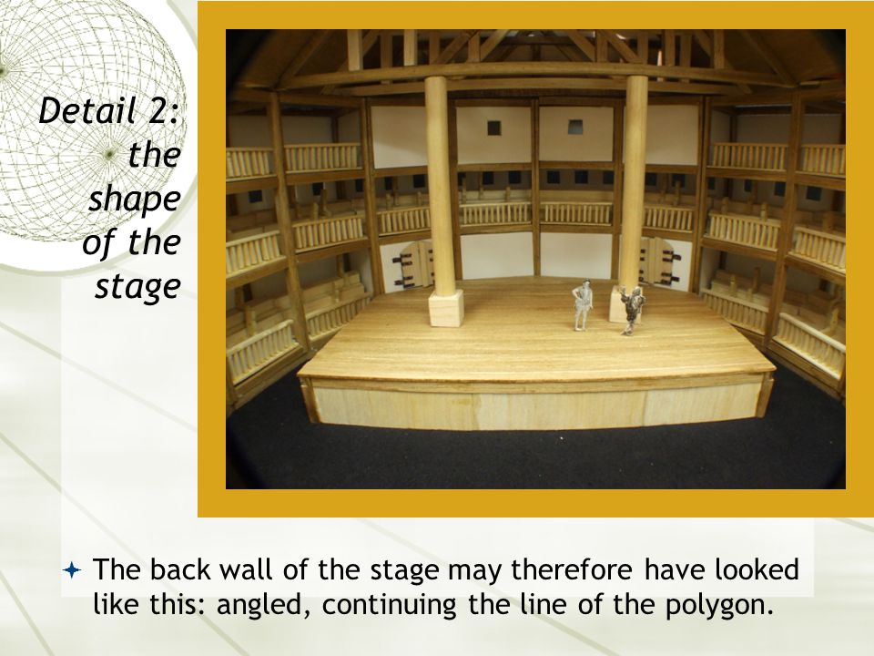  The back wall of the stage may therefore have looked like this: angled, continuing the line of the polygon. Detail 2: the shape of the stage