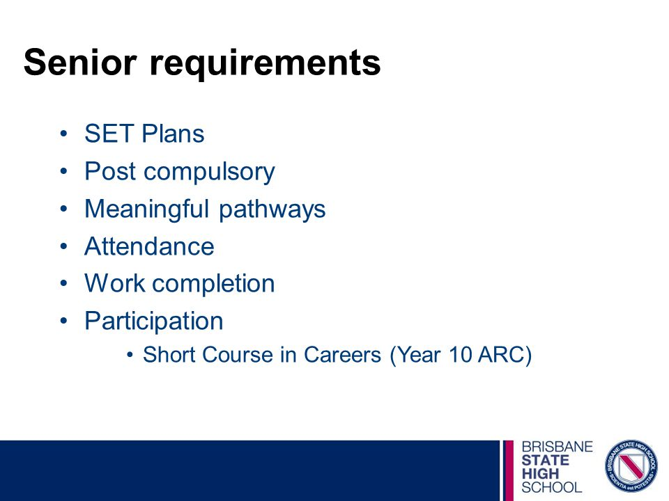 Senior requirements SET Plans Post compulsory Meaningful pathways Attendance Work completion Participation Short Course in Careers (Year 10 ARC)
