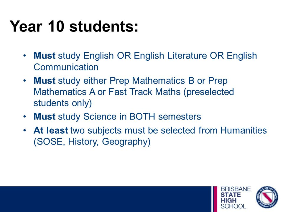 Year 10 students: Must study English OR English Literature OR English Communication Must study either Prep Mathematics B or Prep Mathematics A or Fast Track Maths (preselected students only) Must study Science in BOTH semesters At least two subjects must be selected from Humanities (SOSE, History, Geography)