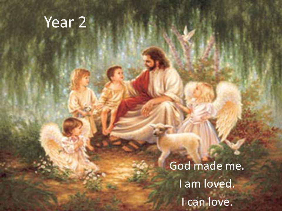 Year 2 God made me. I am loved. I can love.