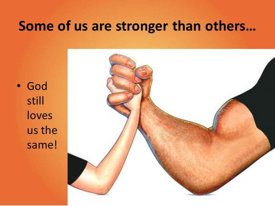 Some of us are stronger than others… God still loves us the same!