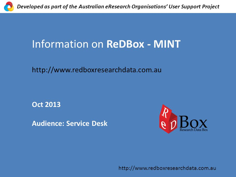Information on ReDBox - MINT http://www.redboxresearchdata.com.au Oct 2013 Audience: Service Desk http://www.redboxresearchdata.com.au Developed as part of the Australian eResearch Organisations' User Support Project
