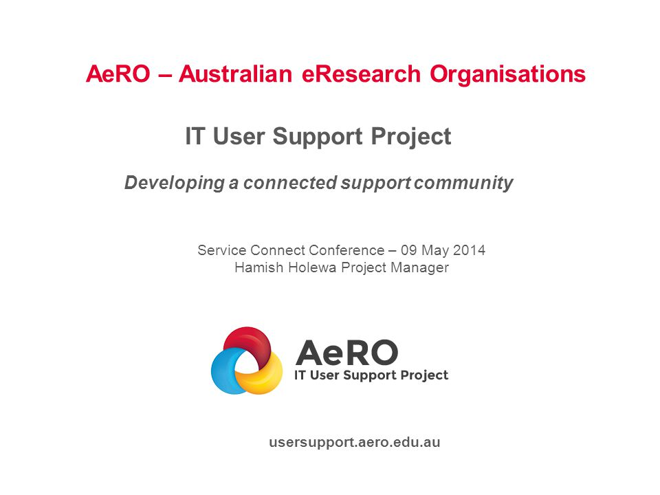 AeRO – Australian eResearch Organisations IT User Support Project Developing a connected support community Service Connect Conference – 09 May 2014 Hamish Holewa Project Manager usersupport.aero.edu.au