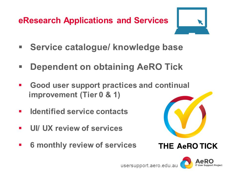 eResearch Applications and Services  Service catalogue/ knowledge base  Dependent on obtaining AeRO Tick  Good user support practices and continual improvement (Tier 0 & 1)  Identified service contacts  UI/ UX review of services  6 monthly review of services usersupport.aero.edu.au
