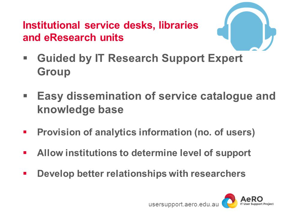 Institutional service desks, libraries and eResearch units  Guided by IT Research Support Expert Group  Easy dissemination of service catalogue and knowledge base  Provision of analytics information (no.