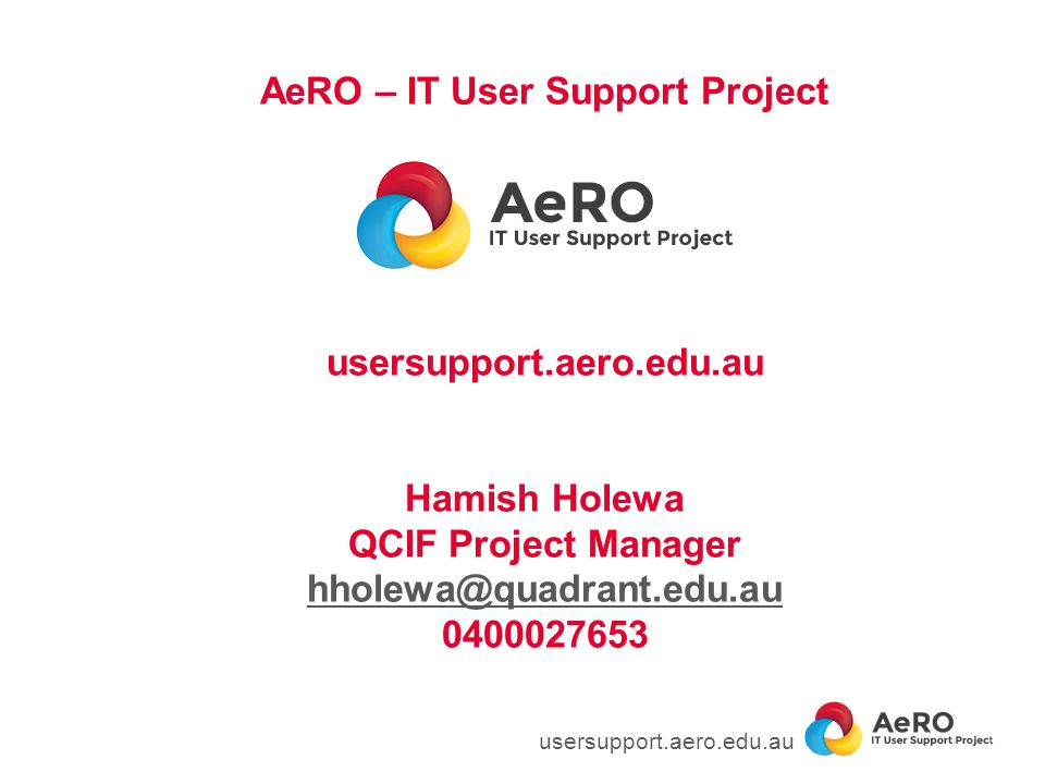 AeRO – IT User Support Project usersupport.aero.edu.au Hamish Holewa QCIF Project Manager hholewa@quadrant.edu.au 0400027653 hholewa@quadrant.edu.au u