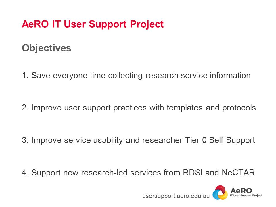 AeRO IT User Support Project Objectives 1. Save everyone time collecting research service information 2. Improve user support practices with templates