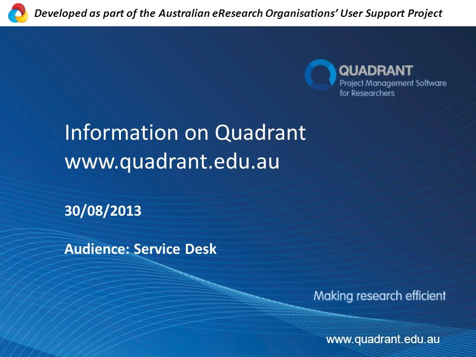 Information on Quadrant   30/08/2013 Audience: Service Desk   Developed as part of the Australian eResearch Organisations' User Support Project