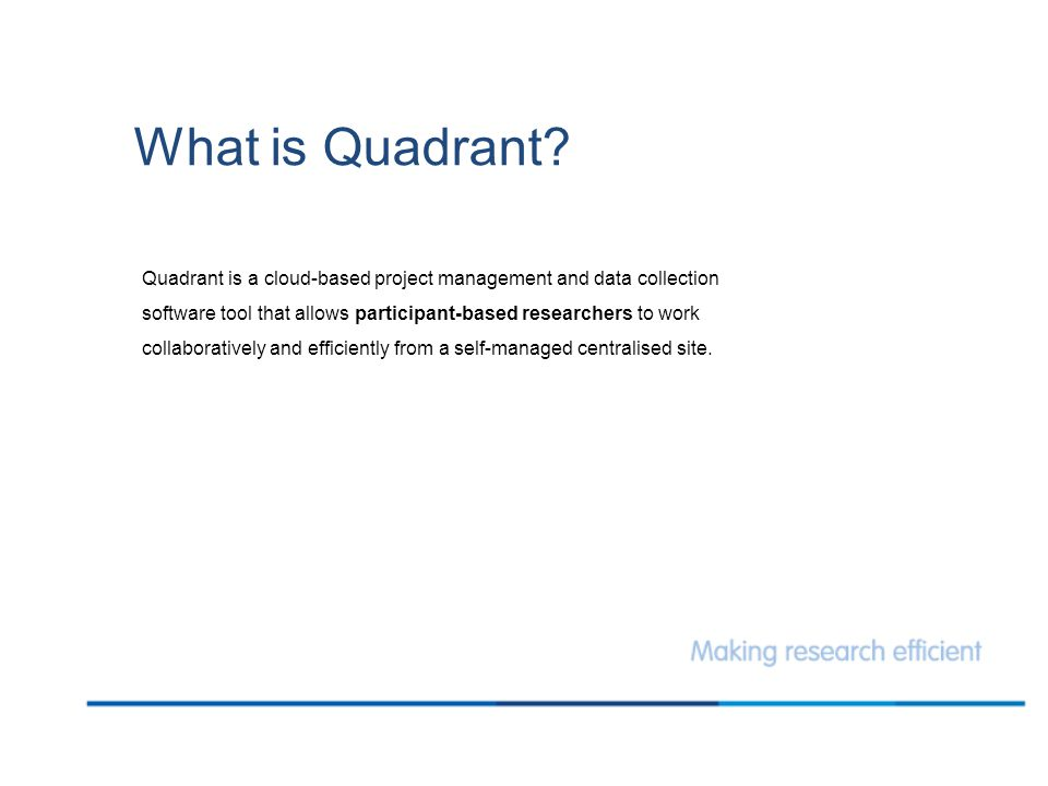 What is Quadrant? Quadrant is a cloud-based project management and data collection software tool that allows participant-based researchers to work col