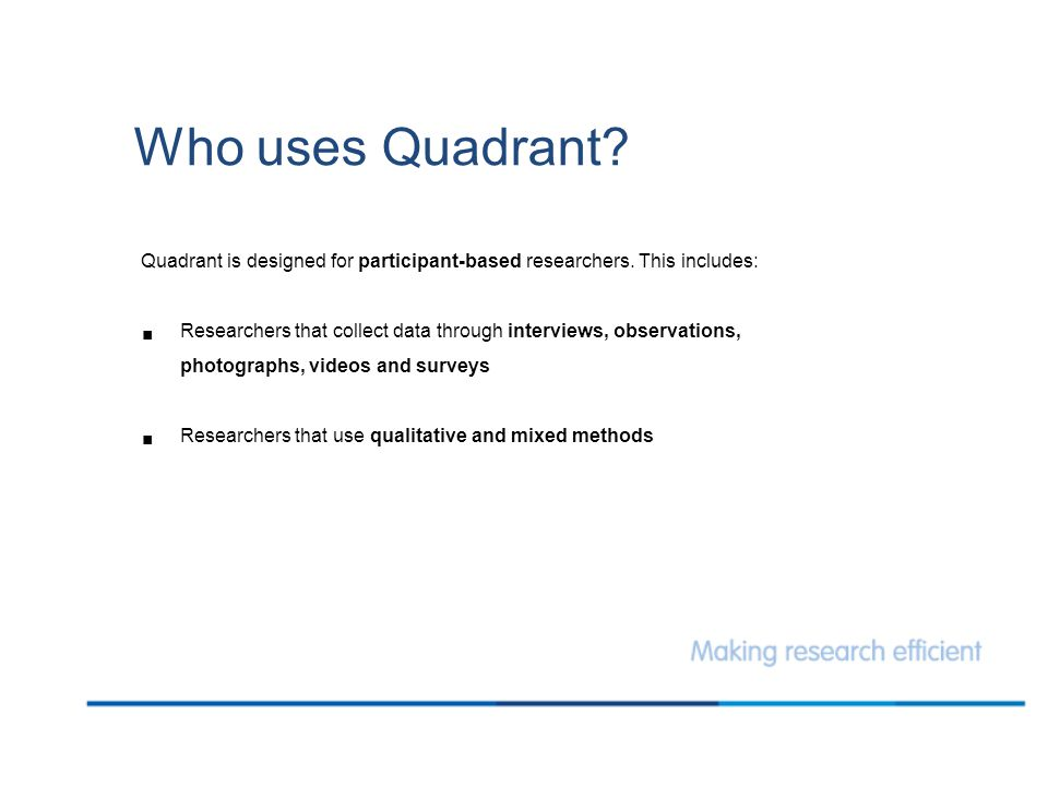 Who uses Quadrant? Quadrant is designed for participant-based researchers. This includes:  Researchers that collect data through interviews, observat