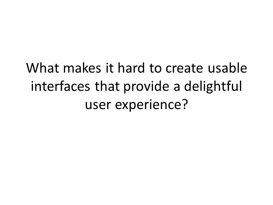 What makes it hard to create usable interfaces that provide a delightful user experience?