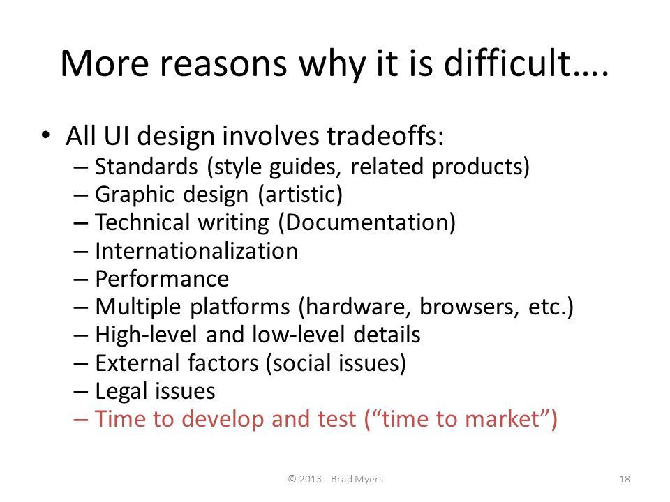 18 More reasons why it is difficult…. All UI design involves tradeoffs: – Standards (style guides, related products) – Graphic design (artistic) – Tec