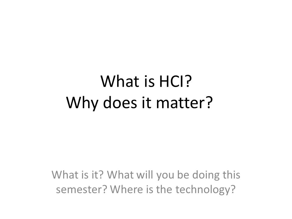 What is HCI? Why does it matter? What is it? What will you be doing this semester? Where is the technology?