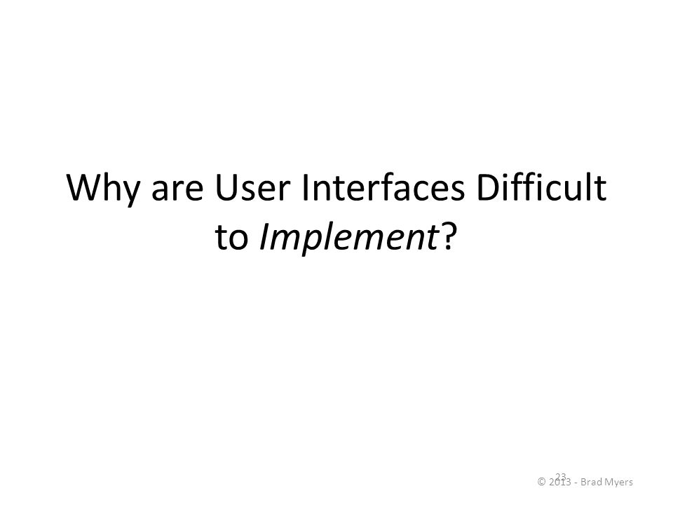 23 Why are User Interfaces Difficult to Implement? © 2013 - Brad Myers
