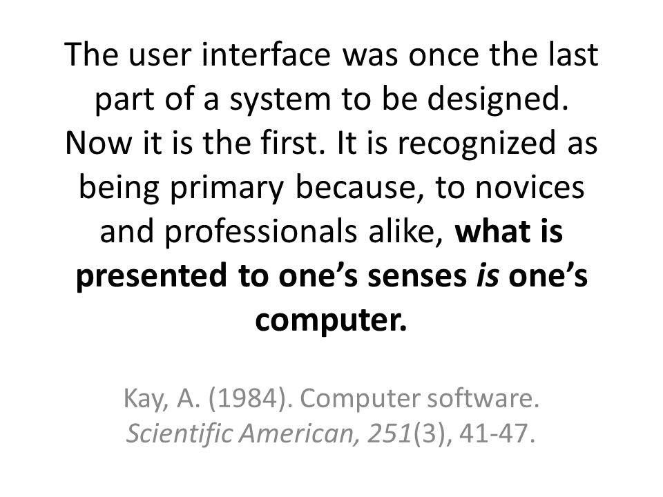 The user interface was once the last part of a system to be designed. Now it is the first. It is recognized as being primary because, to novices and p