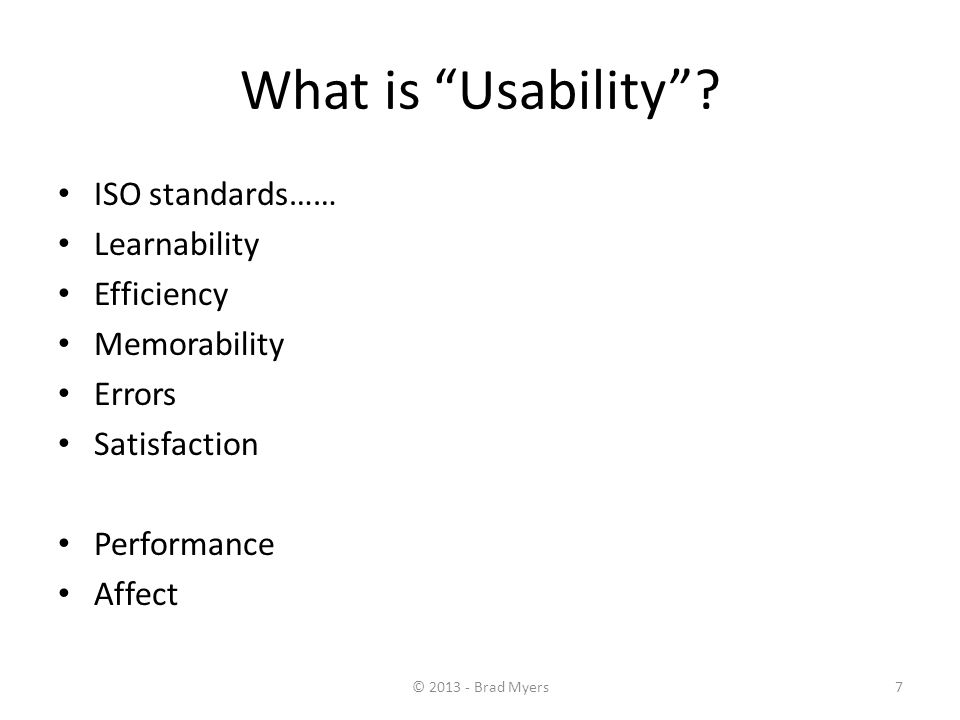 "7 What is ""Usability""? ISO standards…… Learnability Efficiency Memorability Errors Satisfaction Performance Affect © 2013 - Brad Myers"