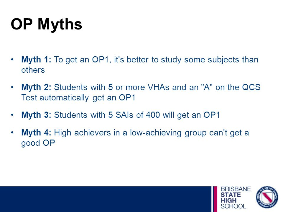 OP Myths Myth 1: To get an OP1, it s better to study some subjects than others Myth 2: Students with 5 or more VHAs and an A on the QCS Test automatically get an OP1 Myth 3: Students with 5 SAIs of 400 will get an OP1 Myth 4: High achievers in a low-achieving group can t get a good OP