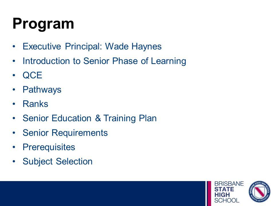Program Executive Principal: Wade Haynes Introduction to Senior Phase of Learning QCE Pathways Ranks Senior Education & Training Plan Senior Requirements Prerequisites Subject Selection