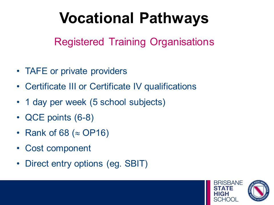 Vocational Pathways Registered Training Organisations TAFE or private providers Certificate III or Certificate IV qualifications 1 day per week (5 school subjects) QCE points (6-8) Rank of 68 (  OP16) Cost component Direct entry options (eg.
