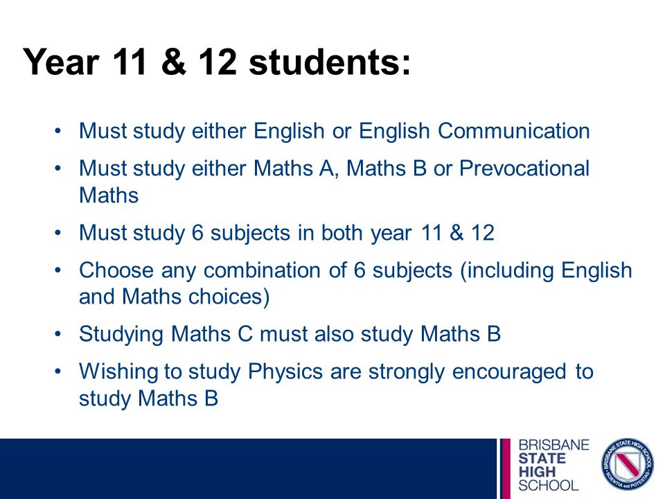 Year 11 & 12 students: Must study either English or English Communication Must study either Maths A, Maths B or Prevocational Maths Must study 6 subjects in both year 11 & 12 Choose any combination of 6 subjects (including English and Maths choices) Studying Maths C must also study Maths B Wishing to study Physics are strongly encouraged to study Maths B
