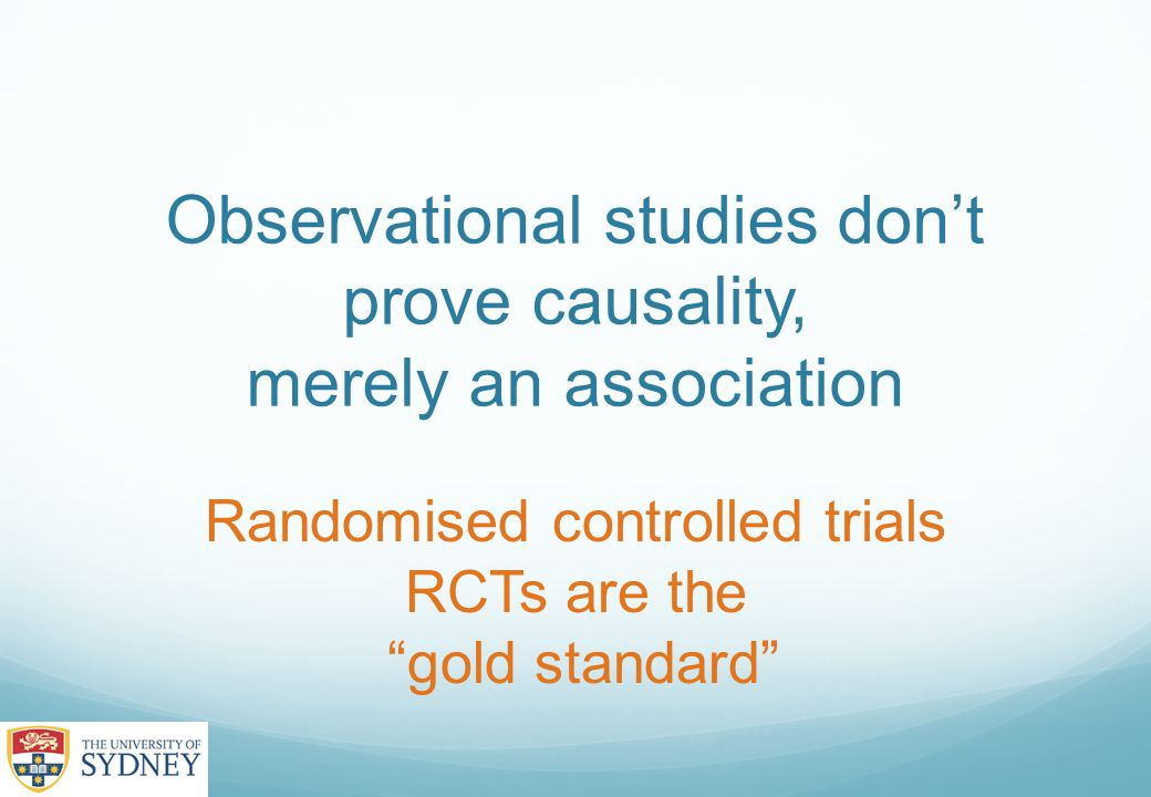 Observational studies don't prove causality, merely an association Randomised controlled trials RCTs are the gold standard