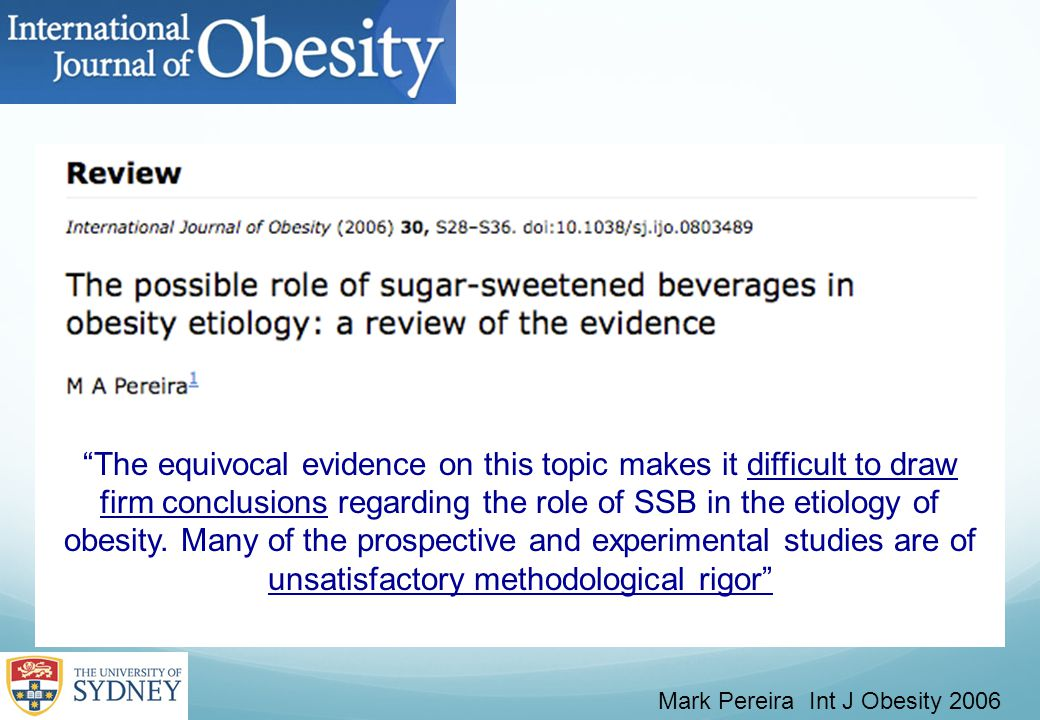 Mark Pereira Int J Obesity 2006 The equivocal evidence on this topic makes it difficult to draw firm conclusions regarding the role of SSB in the etiology of obesity.