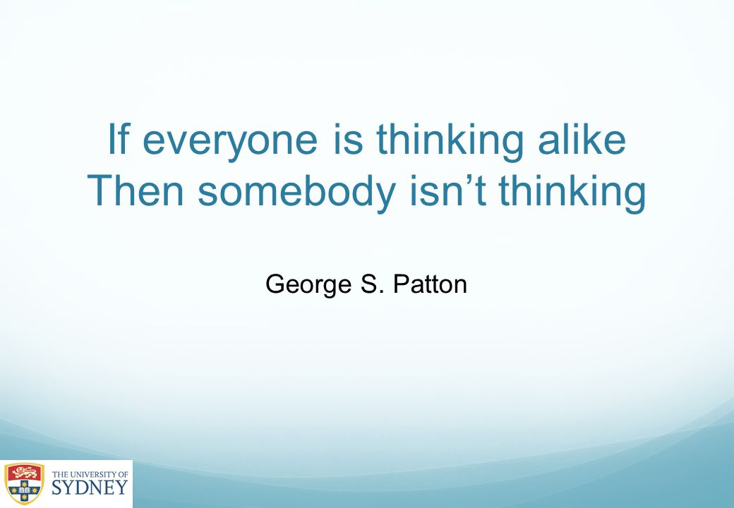 If everyone is thinking alike Then somebody isn't thinking George S. Patton