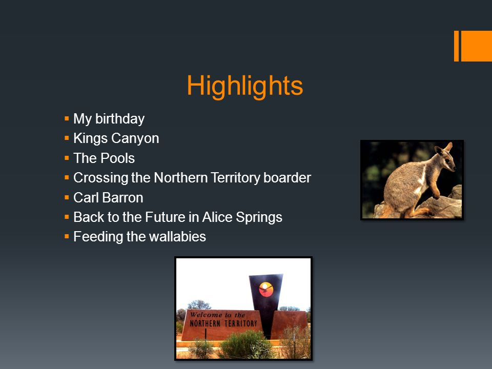 Highlights  My birthday  Kings Canyon  The Pools  Crossing the Northern Territory boarder  Carl Barron  Back to the Future in Alice Springs  Feeding the wallabies