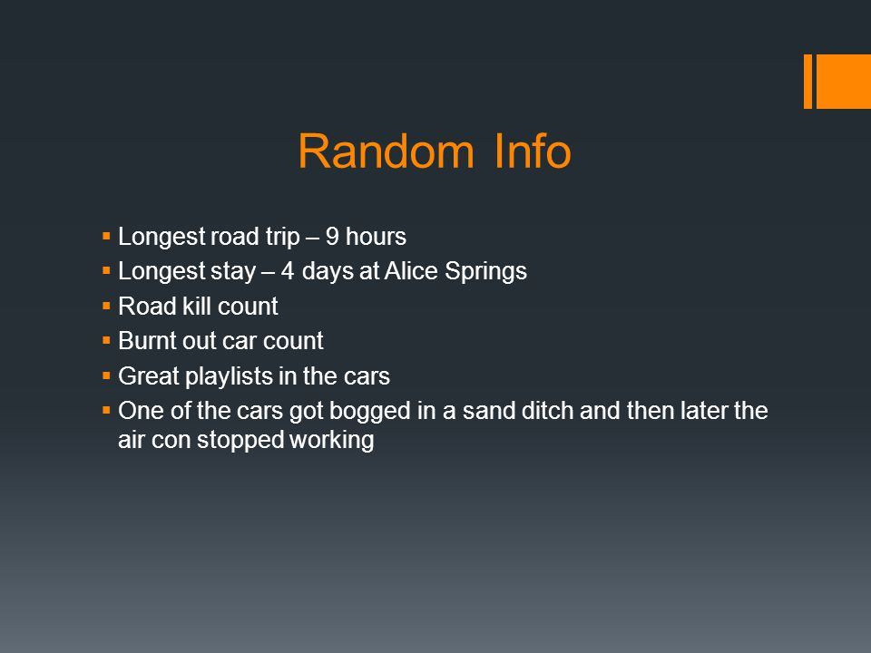 Random Info  Longest road trip – 9 hours  Longest stay – 4 days at Alice Springs  Road kill count  Burnt out car count  Great playlists in the cars  One of the cars got bogged in a sand ditch and then later the air con stopped working
