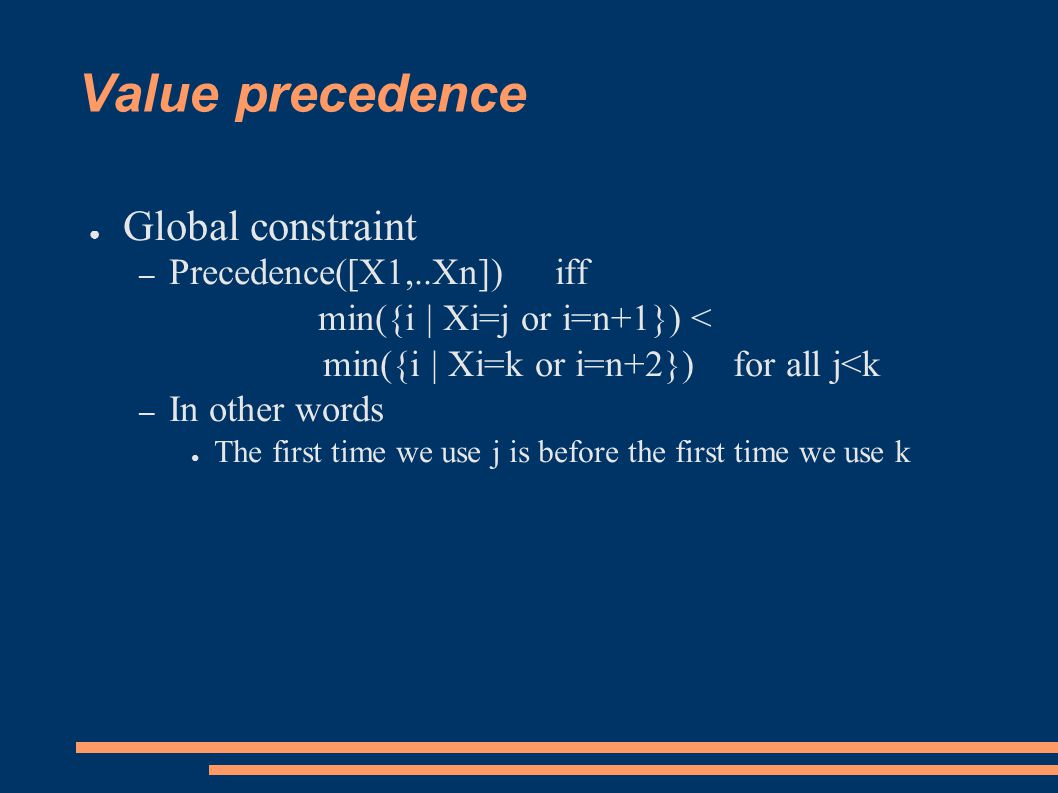 Value precedence ● Global constraint – Precedence([X1,..Xn]) iff min({i | Xi=j or i=n+1}) < min({i | Xi=k or i=n+2}) for all j<k – In other words ● The first time we use j is before the first time we use k