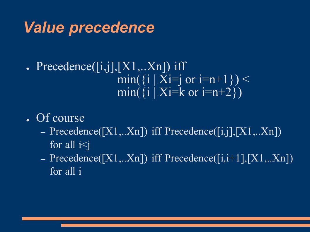 Value precedence ● Precedence([i,j],[X1,..Xn]) iff min({i | Xi=j or i=n+1}) < min({i | Xi=k or i=n+2}) ● Of course – Precedence([X1,..Xn]) iff Precede