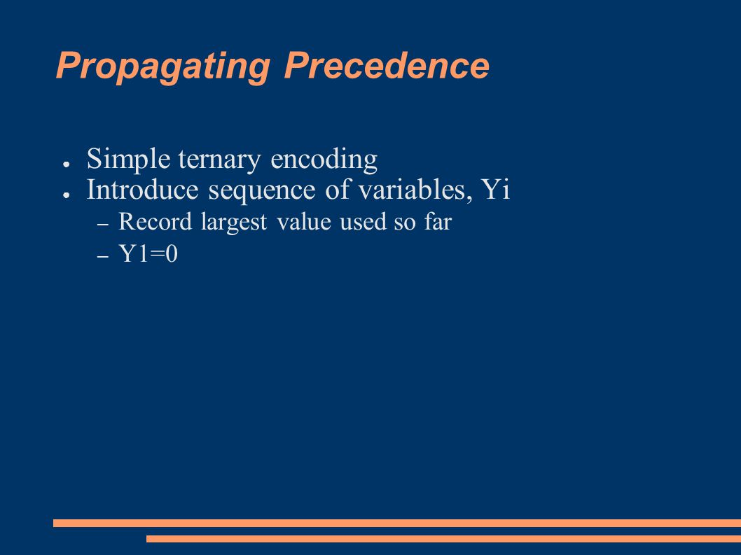 Propagating Precedence ● Simple ternary encoding ● Introduce sequence of variables, Yi – Record largest value used so far – Y1=0