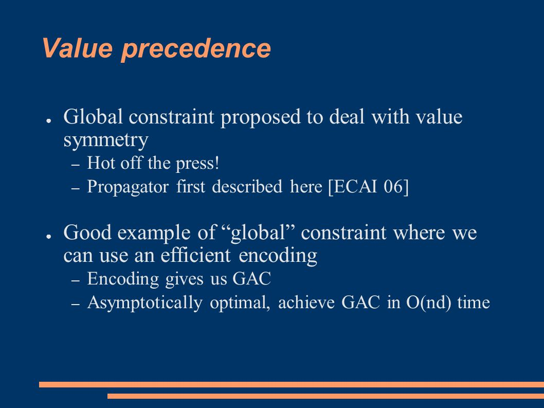 Value precedence ● Global constraint proposed to deal with value symmetry – Hot off the press.