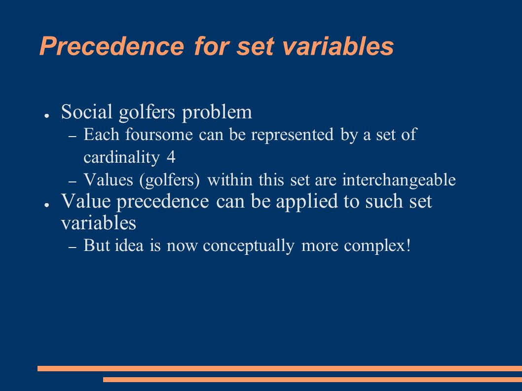 Precedence for set variables ● Social golfers problem – Each foursome can be represented by a set of cardinality 4 – Values (golfers) within this set are interchangeable ● Value precedence can be applied to such set variables – But idea is now conceptually more complex!