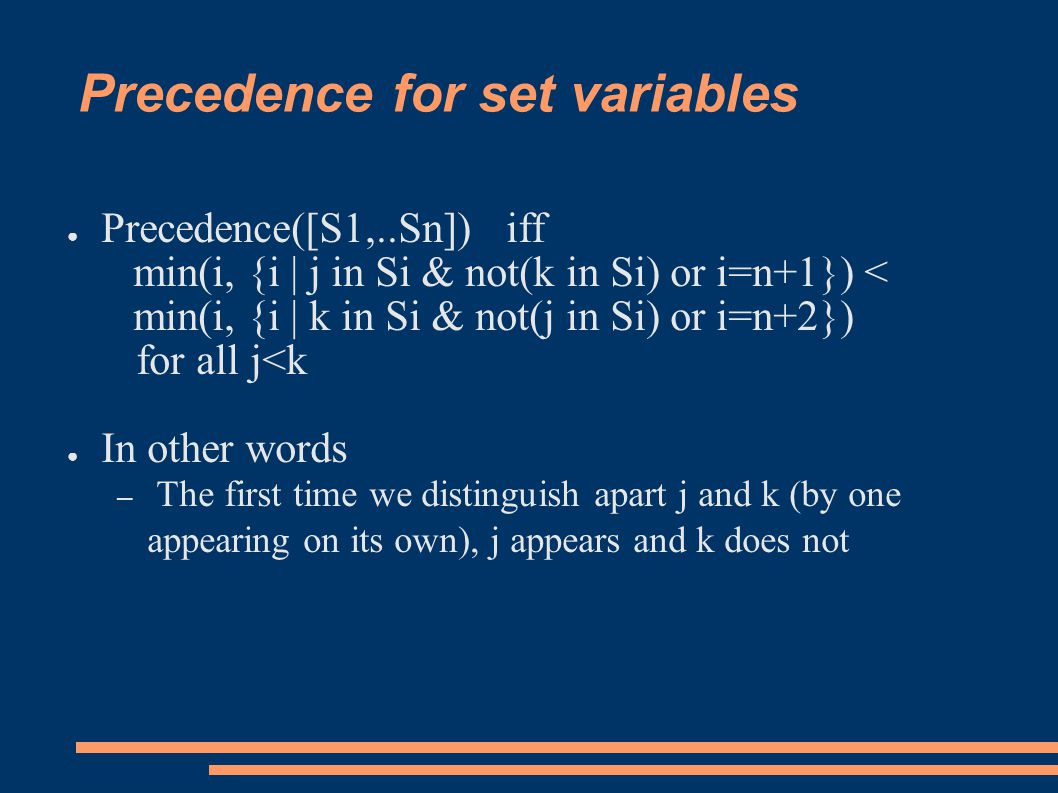 Precedence for set variables ● Precedence([S1,..Sn]) iff min(i, {i | j in Si & not(k in Si) or i=n+1}) < min(i, {i | k in Si & not(j in Si) or i=n+2}) for all j<k ● In other words – The first time we distinguish apart j and k (by one appearing on its own), j appears and k does not