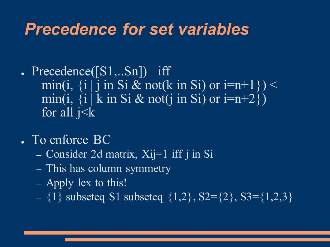 Precedence for set variables ● Precedence([S1,..Sn]) iff min(i, {i | j in Si & not(k in Si) or i=n+1}) < min(i, {i | k in Si & not(j in Si) or i=n+2}) for all j<k ● To enforce BC – Consider 2d matrix, Xij=1 iff j in Si – This has column symmetry – Apply lex to this.