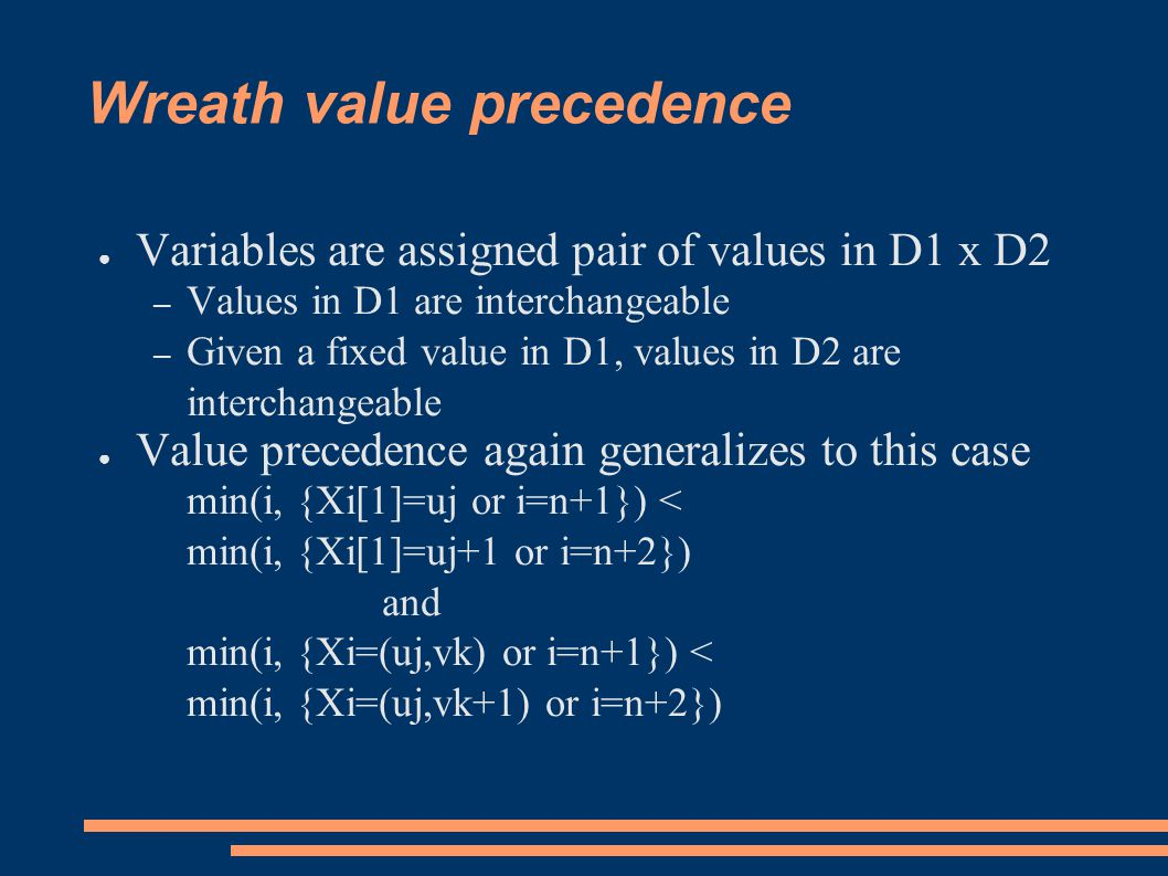 Wreath value precedence ● Variables are assigned pair of values in D1 x D2 – Values in D1 are interchangeable – Given a fixed value in D1, values in D2 are interchangeable ● Value precedence again generalizes to this case min(i, {Xi[1]=uj or i=n+1}) < min(i, {Xi[1]=uj+1 or i=n+2}) and min(i, {Xi=(uj,vk) or i=n+1}) < min(i, {Xi=(uj,vk+1) or i=n+2})