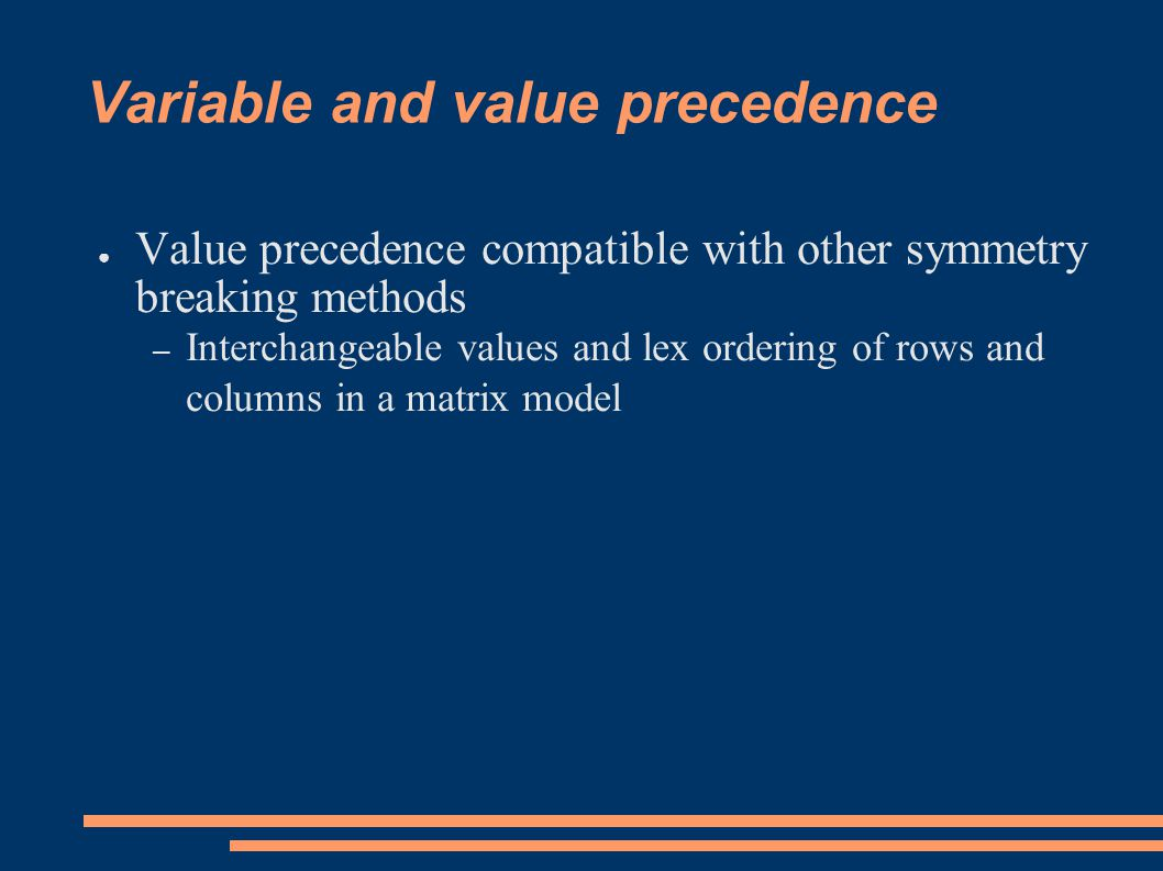 Variable and value precedence ● Value precedence compatible with other symmetry breaking methods – Interchangeable values and lex ordering of rows and columns in a matrix model