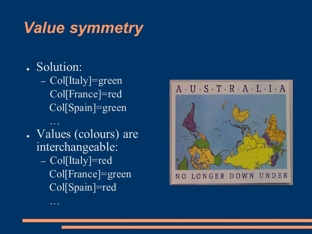 Value symmetry ● Solution: – Col[Italy]=green Col[France]=red Col[Spain]=green … ● Values (colours) are interchangeable: – Col[Italy]=red Col[France]=green Col[Spain]=red …