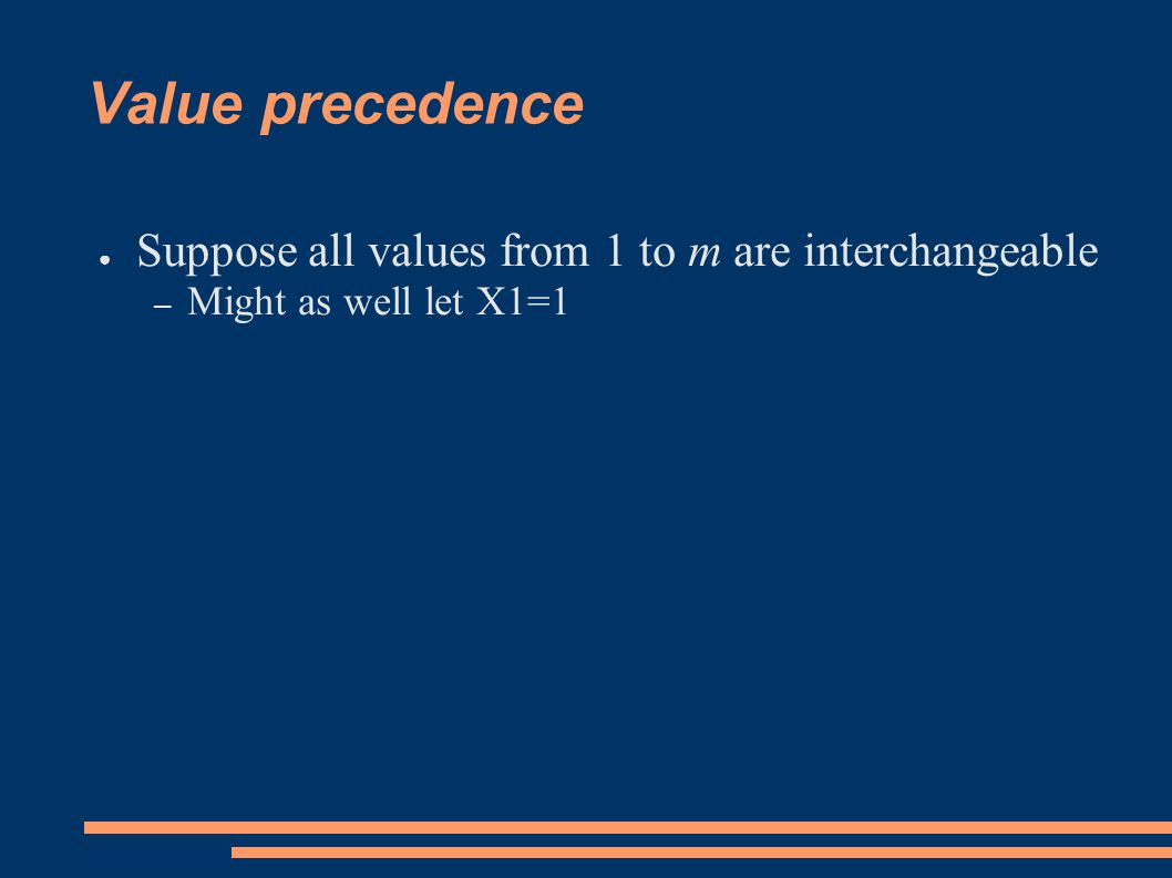 Partial value precedence ● Values may partition into equivalence classe ● Value precedence easily generalized to cover this case – Within each equivalence class, vi occurs before vj for all i<j (ignore values from other equivalence classes) – For example ● Suppose vi are one equivalence class, and ui another ● X1=v1, X2=u1, X3=v2, X4=v1, X5=u2 ● Since v1, v2, v1 … and u1, u2, …