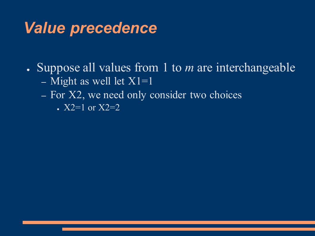Value precedence ● Suppose all values from 1 to m are interchangeable – Might as well let X1=1 – For X2, we need only consider two choices ● X2=1 or X2=2