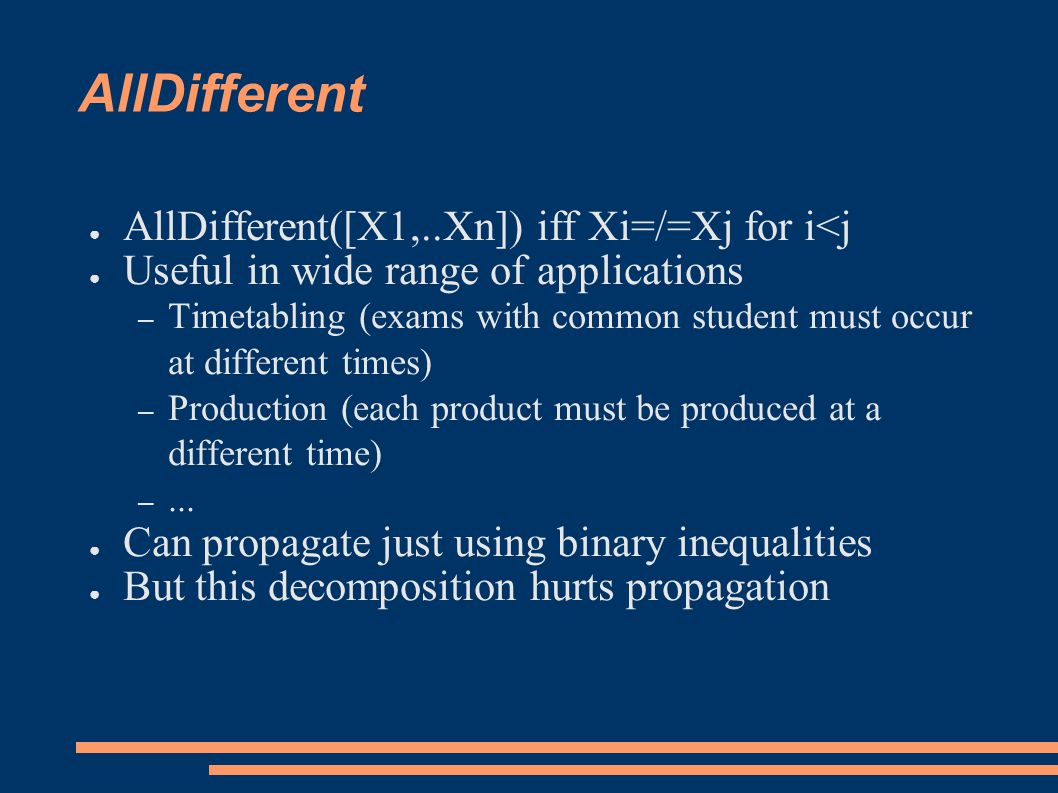 AllDifferent ● AllDifferent([X1,..Xn]) iff Xi=/=Xj for i<j ● Useful in wide range of applications – Timetabling (exams with common student must occur at different times) – Production (each product must be produced at a different time) –...