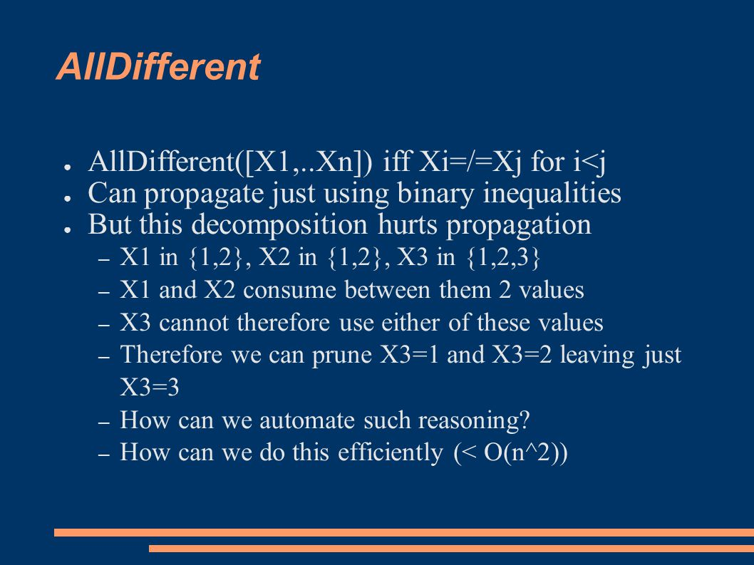 AllDifferent ● AllDifferent([X1,..Xn]) iff Xi=/=Xj for i<j ● Can propagate just using binary inequalities ● But this decomposition hurts propagation – X1 in {1,2}, X2 in {1,2}, X3 in {1,2,3} – X1 and X2 consume between them 2 values – X3 cannot therefore use either of these values – Therefore we can prune X3=1 and X3=2 leaving just X3=3 – How can we automate such reasoning.