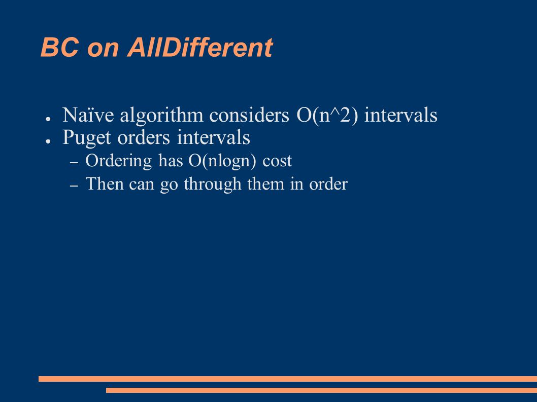 BC on AllDifferent ● Naïve algorithm considers O(n^2) intervals ● Puget orders intervals – Ordering has O(nlogn) cost – Then can go through them in order